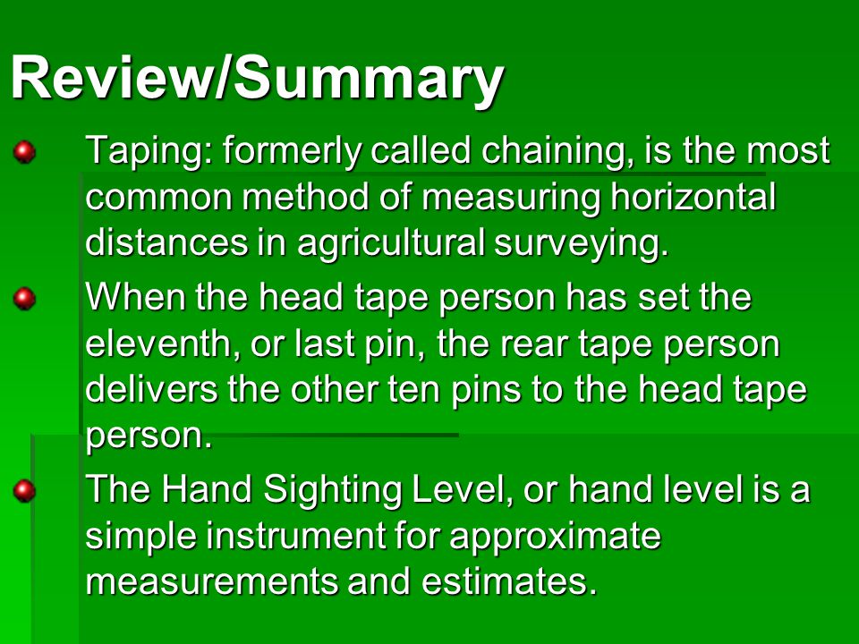 Review/Summary Taping: formerly called chaining, is the most common method of measuring horizontal distances in agricultural surveying.