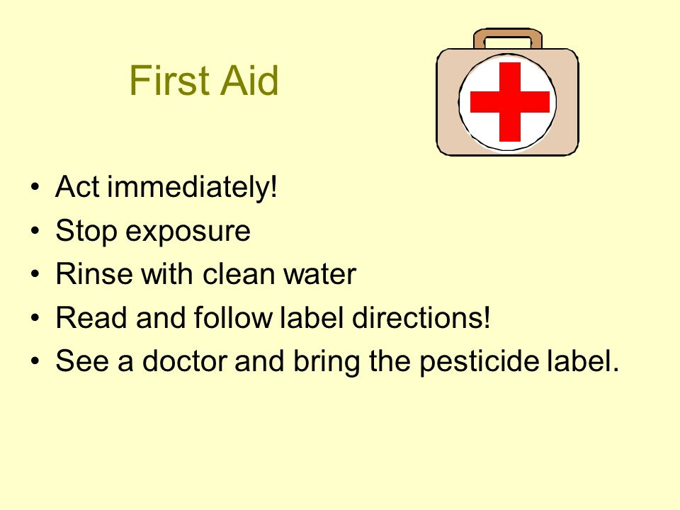 First Aid Act immediately. Stop exposure Rinse with clean water Read and follow label directions.