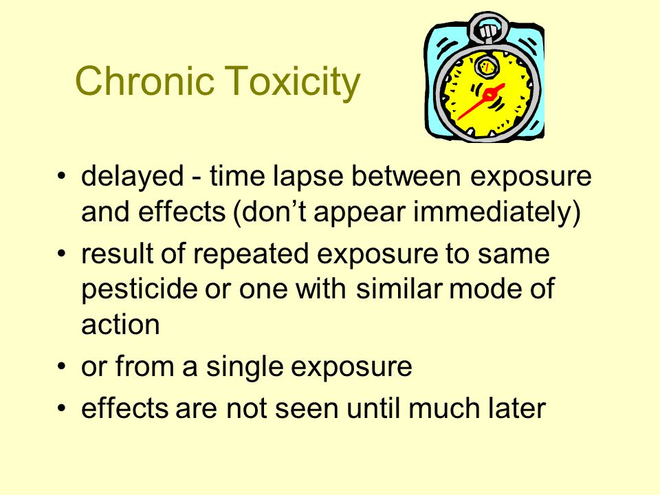 Chronic Toxicity delayed - time lapse between exposure and effects (don't appear immediately) result of repeated exposure to same pesticide or one with similar mode of action or from a single exposure effects are not seen until much later