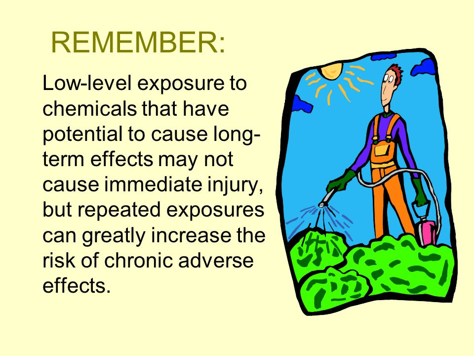 REMEMBER: Low-level exposure to chemicals that have potential to cause long- term effects may not cause immediate injury, but repeated exposures can greatly increase the risk of chronic adverse effects.