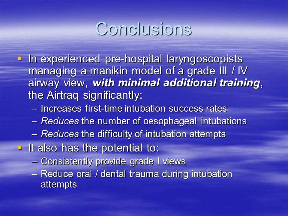 Conclusions  In experienced pre-hospital laryngoscopists managing a manikin model of a grade III / IV airway view, with minimal additional training, the Airtraq significantly: –Increases first-time intubation success rates –Reduces the number of oesophageal intubations –Reduces the difficulty of intubation attempts  It also has the potential to: –Consistently provide grade I views –Reduce oral / dental trauma during intubation attempts