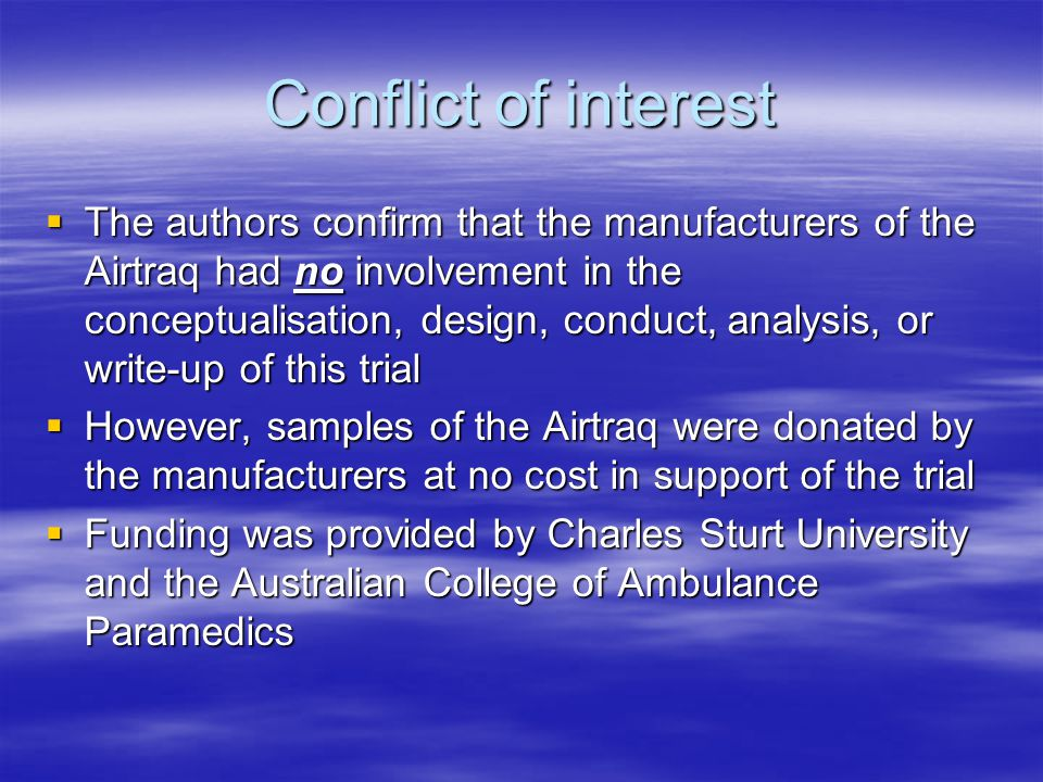 Conflict of interest  The authors confirm that the manufacturers of the Airtraq had no involvement in the conceptualisation, design, conduct, analysis, or write-up of this trial  However, samples of the Airtraq were donated by the manufacturers at no cost in support of the trial  Funding was provided by Charles Sturt University and the Australian College of Ambulance Paramedics