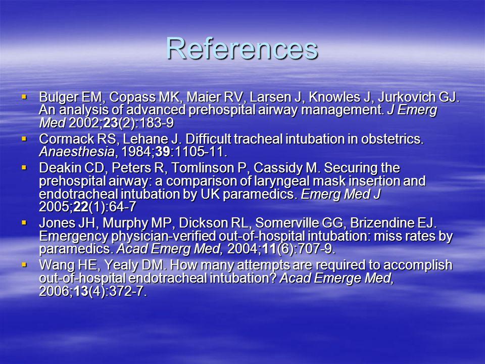 References  Bulger EM, Copass MK, Maier RV, Larsen J, Knowles J, Jurkovich GJ. An analysis of advanced prehospital airway management. J Emerg Med 200