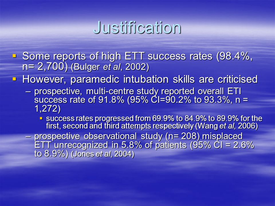 Justification  Some reports of high ETT success rates (98.4%, n= 2,700) (Bulger et al, 2002)  However, paramedic intubation skills are criticised –p