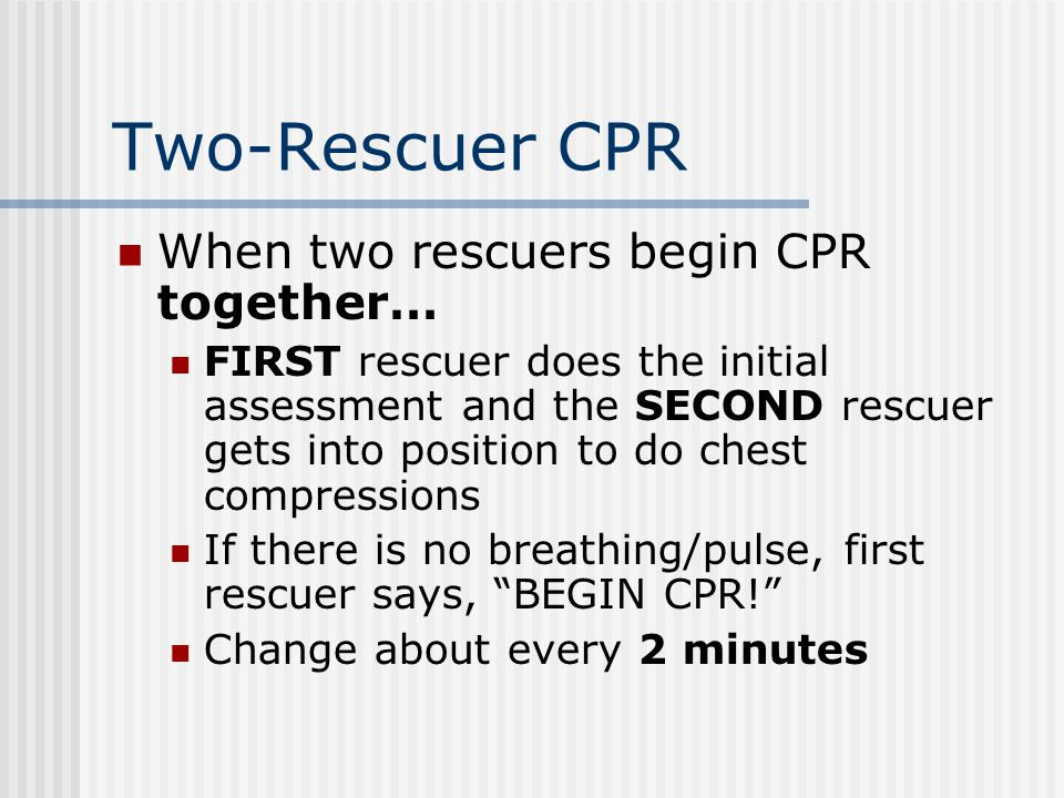Two-Rescuer CPR When two rescuers begin CPR together… FIRST rescuer does the initial assessment and the SECOND rescuer gets into position to do chest compressions If there is no breathing/pulse, first rescuer says, BEGIN CPR! Change about every 2 minutes