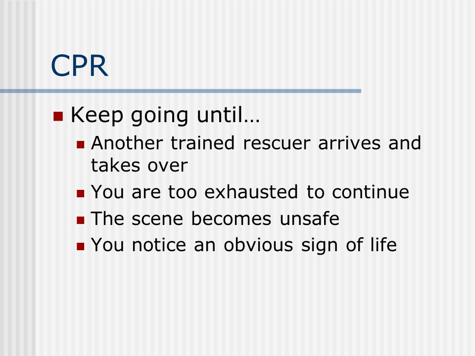 CPR Keep going until… Another trained rescuer arrives and takes over You are too exhausted to continue The scene becomes unsafe You notice an obvious sign of life