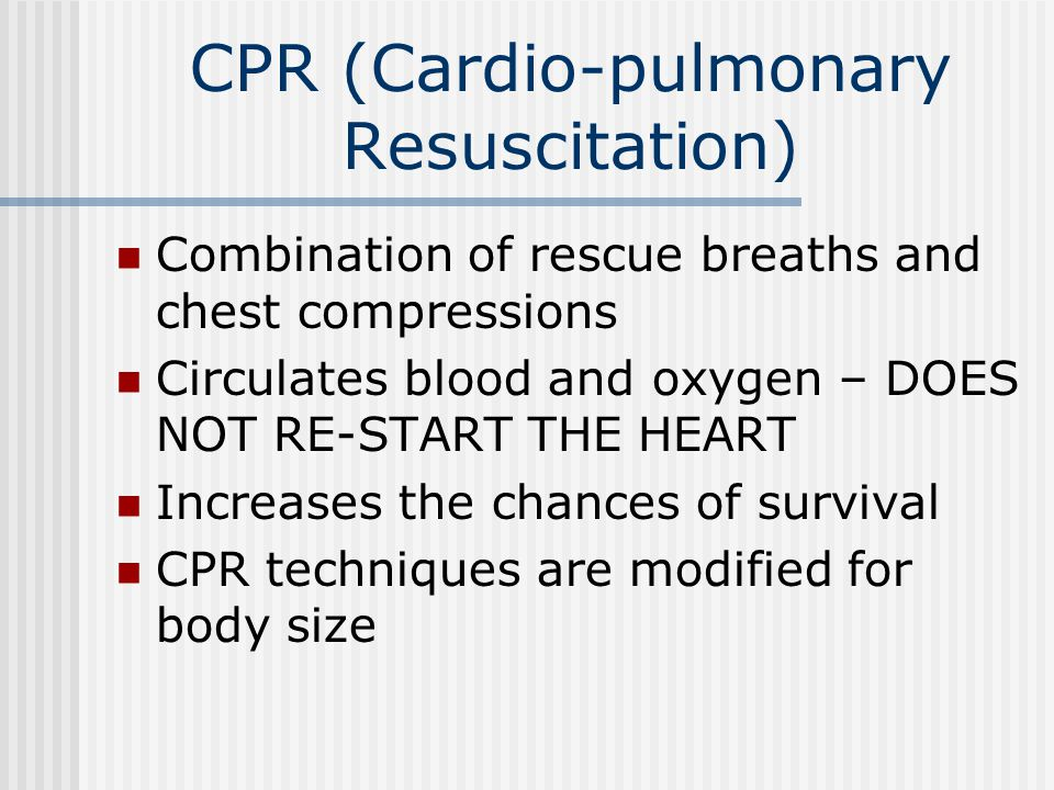 CPR (Cardio-pulmonary Resuscitation) Combination of rescue breaths and chest compressions Circulates blood and oxygen – DOES NOT RE-START THE HEART Increases the chances of survival CPR techniques are modified for body size