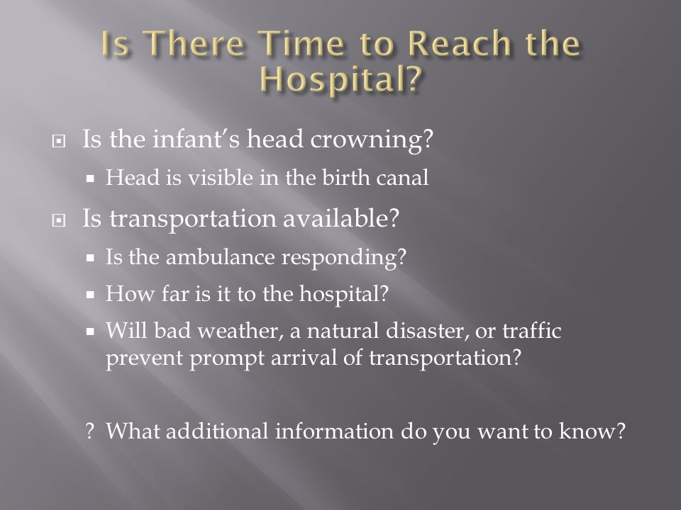  Is the infant's head crowning?  Head is visible in the birth canal  Is transportation available?  Is the ambulance responding?  How far is it to