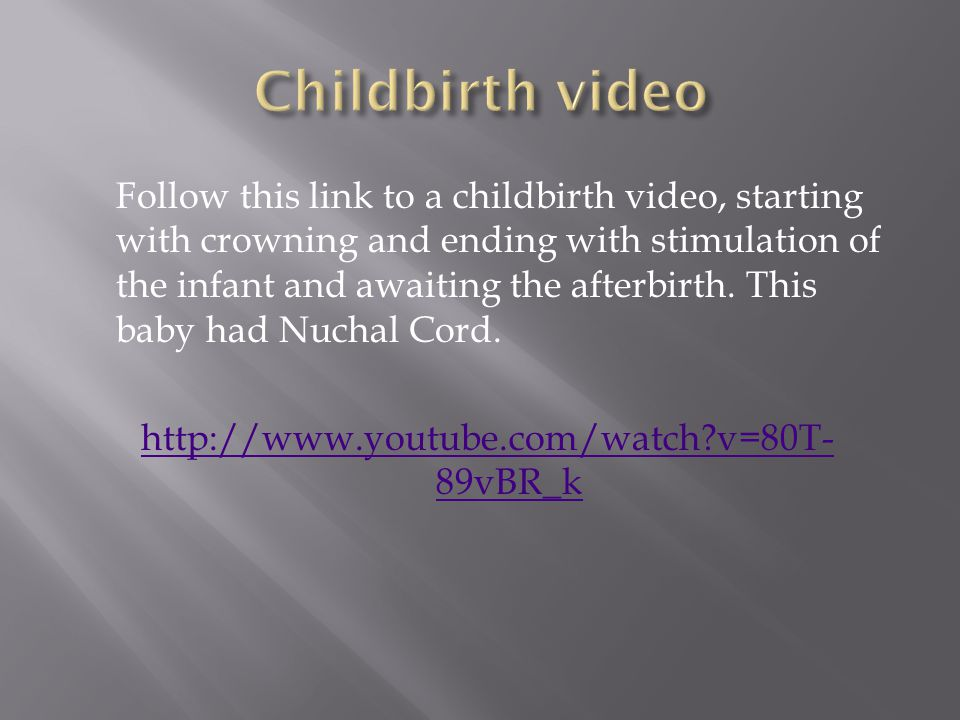 Follow this link to a childbirth video, starting with crowning and ending with stimulation of the infant and awaiting the afterbirth.
