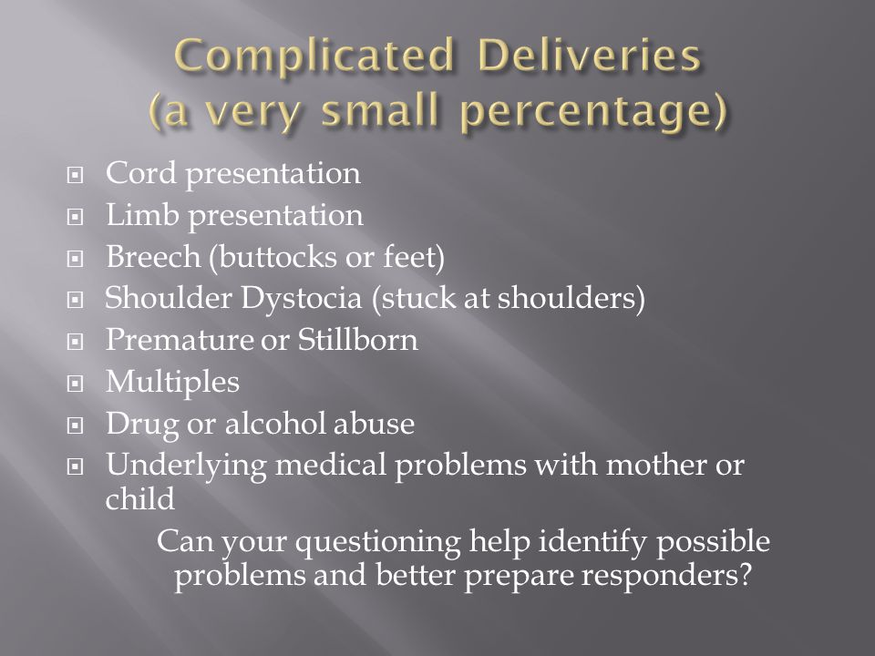 Cord presentation  Limb presentation  Breech (buttocks or feet)  Shoulder Dystocia (stuck at shoulders)  Premature or Stillborn  Multiples  Drug or alcohol abuse  Underlying medical problems with mother or child Can your questioning help identify possible problems and better prepare responders?