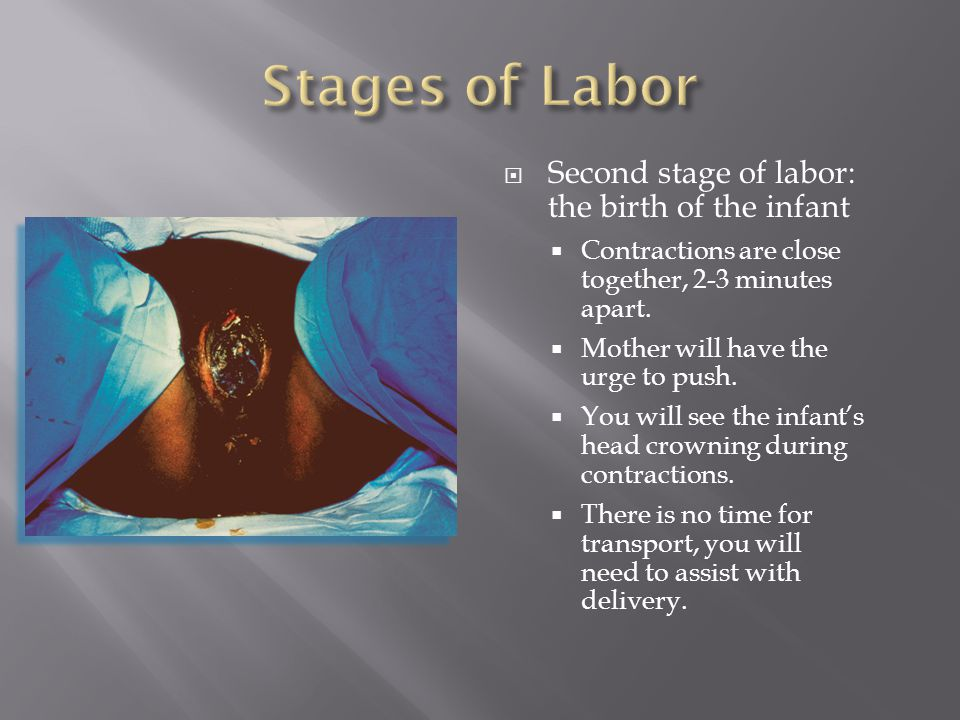  Second stage of labor: the birth of the infant  Contractions are close together, 2-3 minutes apart.