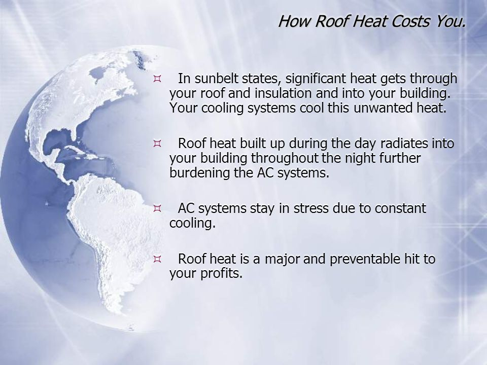 How Roof Heat Costs You.  In sunbelt states, significant heat gets through your roof and insulation and into your building. Your cooling systems cool