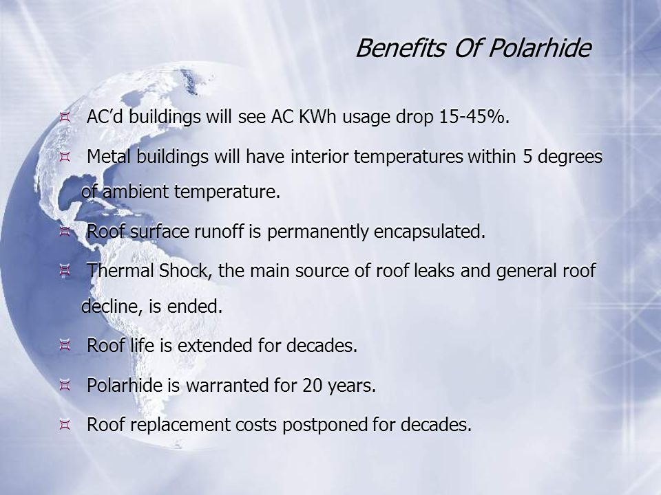 Benefits Of Polarhide  AC'd buildings will see AC KWh usage drop 15-45%.  Metal buildings will have interior temperatures within 5 degrees of ambien