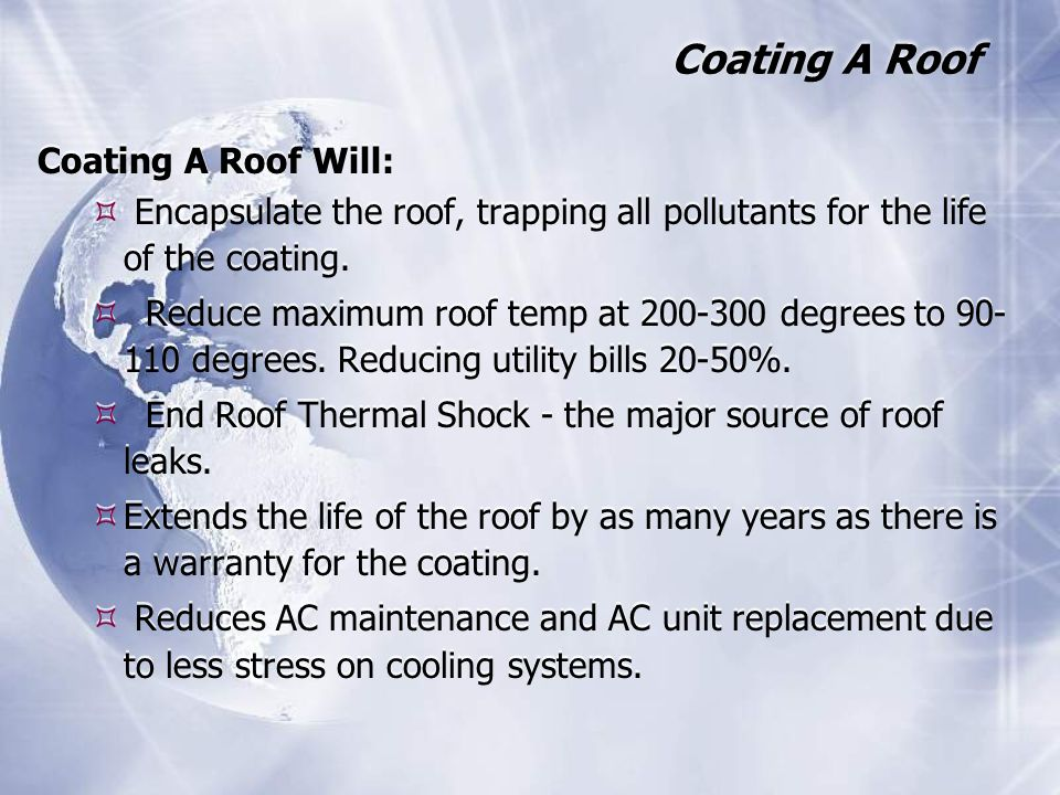 Coating A Roof Coating A Roof Will:  Encapsulate the roof, trapping all pollutants for the life of the coating.  Reduce maximum roof temp at 200-300