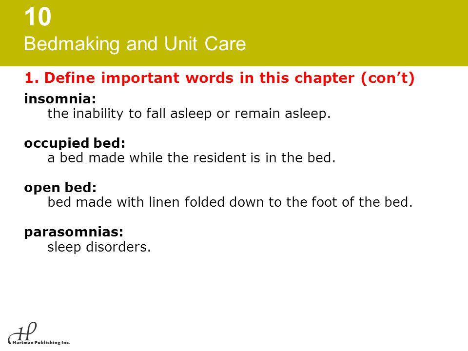 10 Bedmaking and Unit Care 1. Define important words in this chapter (con't) insomnia: the inability to fall asleep or remain asleep. occupied bed: a