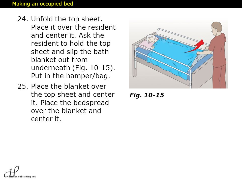 Making an occupied bed 24.Unfold the top sheet. Place it over the resident and center it. Ask the resident to hold the top sheet and slip the bath bla
