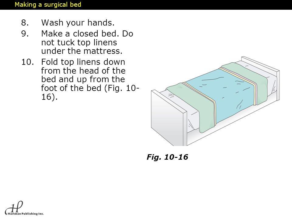 Making a surgical bed 8.Wash your hands. 9.Make a closed bed. Do not tuck top linens under the mattress. 10.Fold top linens down from the head of the