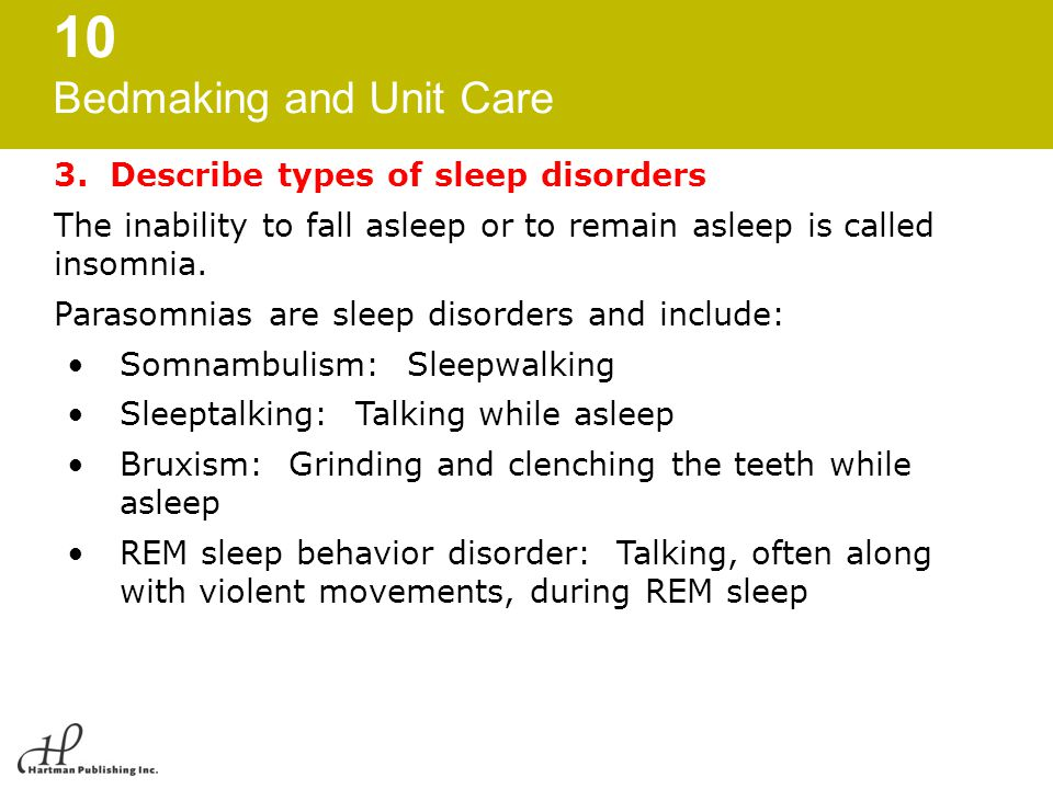 10 Bedmaking and Unit Care 3. Describe types of sleep disorders The inability to fall asleep or to remain asleep is called insomnia. Parasomnias are s