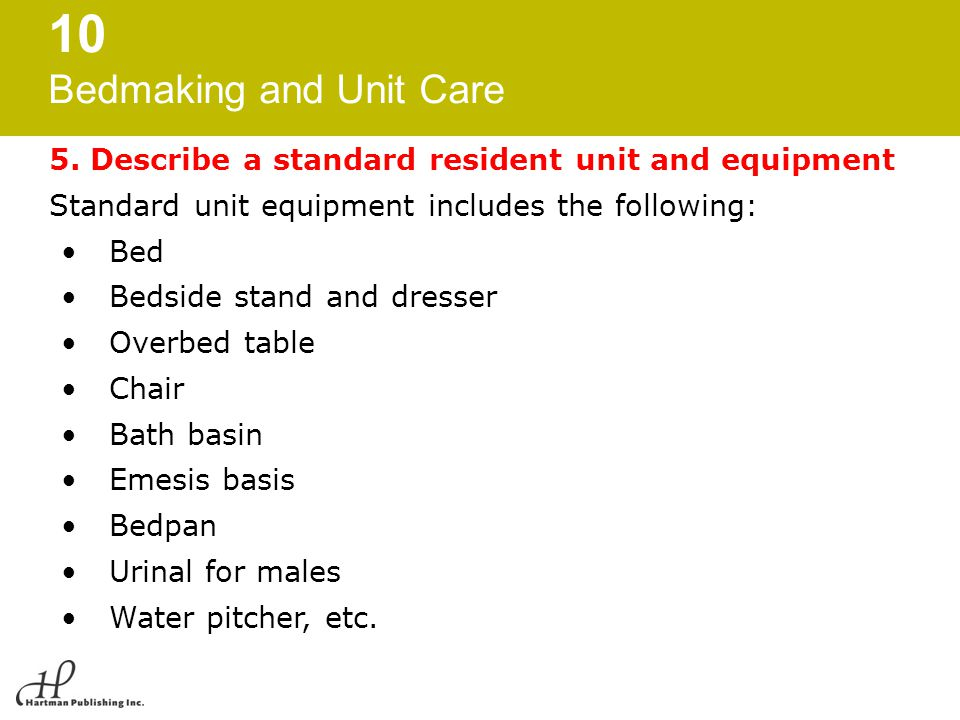 10 Bedmaking and Unit Care 5. Describe a standard resident unit and equipment Standard unit equipment includes the following: Bed Bedside stand and dr