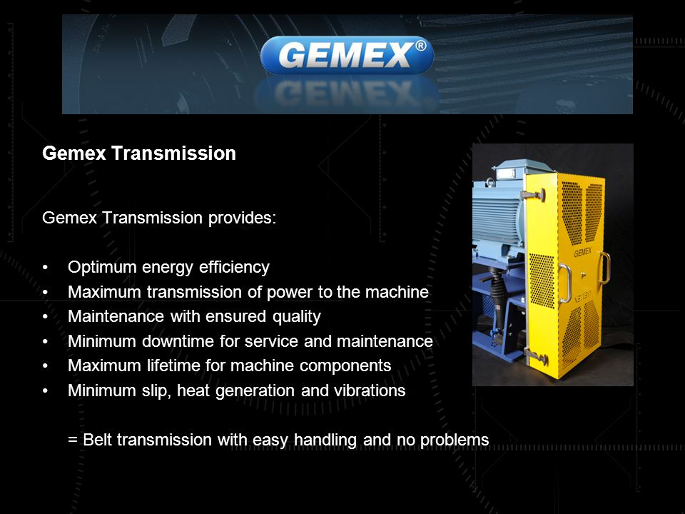 Gemex Transmission Gemex Transmission provides: Optimum energy efficiency Maximum transmission of power to the machine Maintenance with ensured quality Minimum downtime for service and maintenance Maximum lifetime for machine components Minimum slip, heat generation and vibrations = Belt transmission with easy handling and no problems