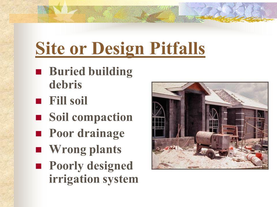 Site or Design Pitfalls Buried building debris Fill soil Soil compaction Poor drainage Wrong plants Poorly designed irrigation system