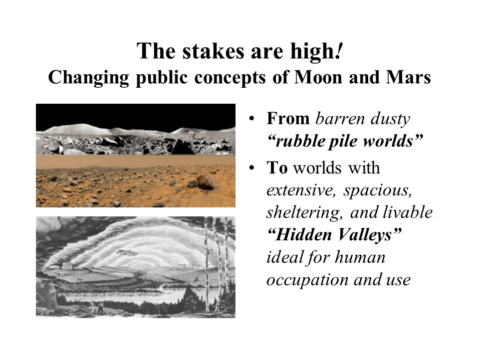 "The stakes are high! Changing public concepts of Moon and Mars From barren dusty ""rubble pile worlds"" To worlds with extensive, spacious, sheltering,"