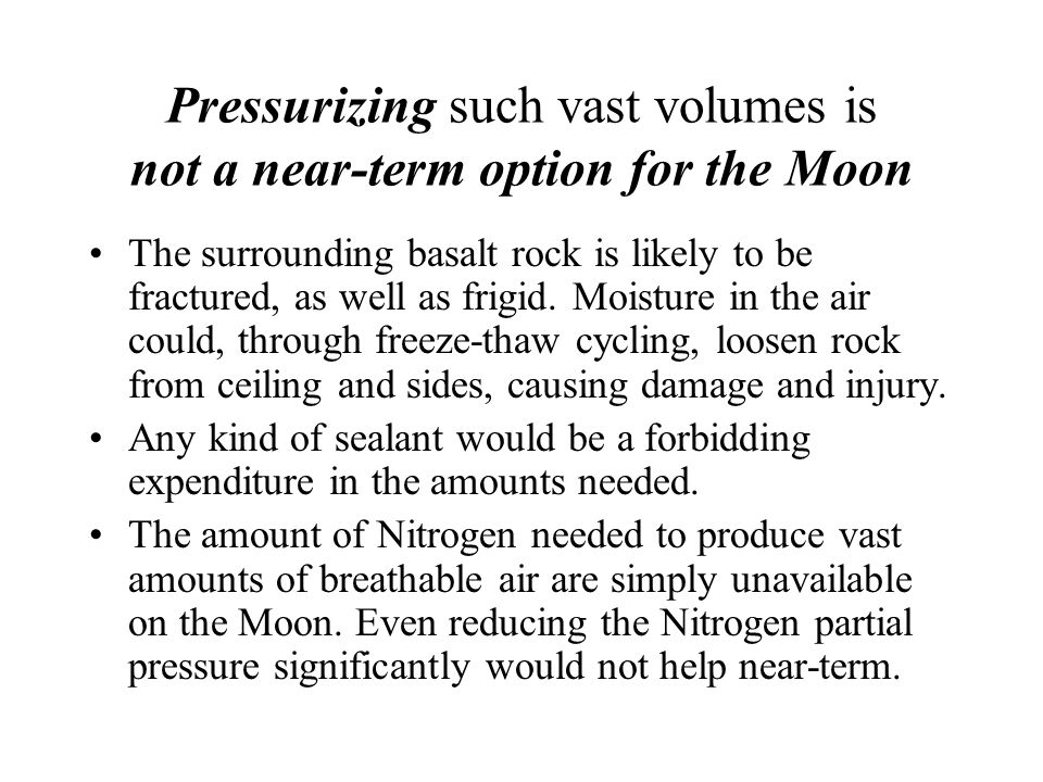 Pressurizing such vast volumes is not a near-term option for the Moon The surrounding basalt rock is likely to be fractured, as well as frigid. Moistu