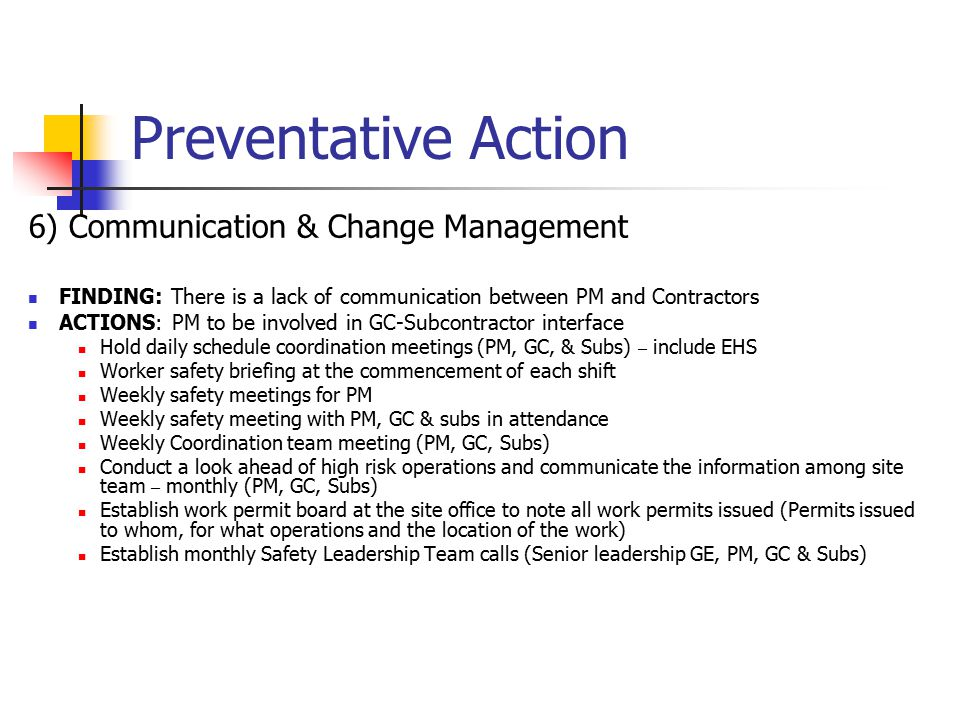 Preventative Action 6) Communication & Change Management FINDING: There is a lack of communication between PM and Contractors ACTIONS: PM to be involved in GC-Subcontractor interface Hold daily schedule coordination meetings (PM, GC, & Subs) – include EHS Worker safety briefing at the commencement of each shift Weekly safety meetings for PM Weekly safety meeting with PM, GC & subs in attendance Weekly Coordination team meeting (PM, GC, Subs) Conduct a look ahead of high risk operations and communicate the information among site team – monthly (PM, GC, Subs) Establish work permit board at the site office to note all work permits issued (Permits issued to whom, for what operations and the location of the work) Establish monthly Safety Leadership Team calls (Senior leadership GE, PM, GC & Subs)