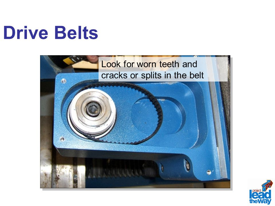 Drive Belts Look for worn teeth and cracks or splits in the belt