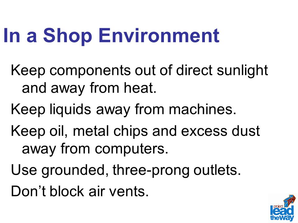In a Shop Environment Keep components out of direct sunlight and away from heat. Keep liquids away from machines. Keep oil, metal chips and excess dus