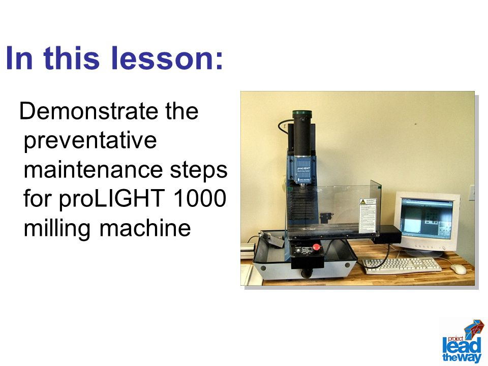 Demonstrate the preventative maintenance steps for proLIGHT 1000 milling machine In this lesson: