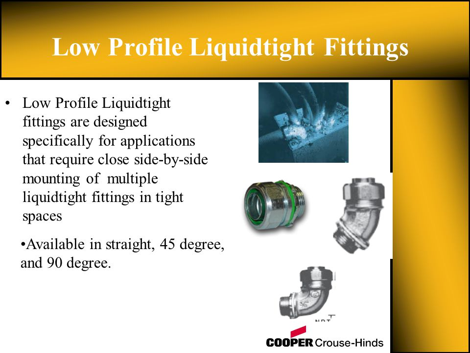 Low Profile Liquidtight fittings are designed specifically for applications that require close side-by-side mounting of multiple liquidtight fittings in tight spaces Low Profile Liquidtight Fittings Available in straight, 45 degree, and 90 degree.