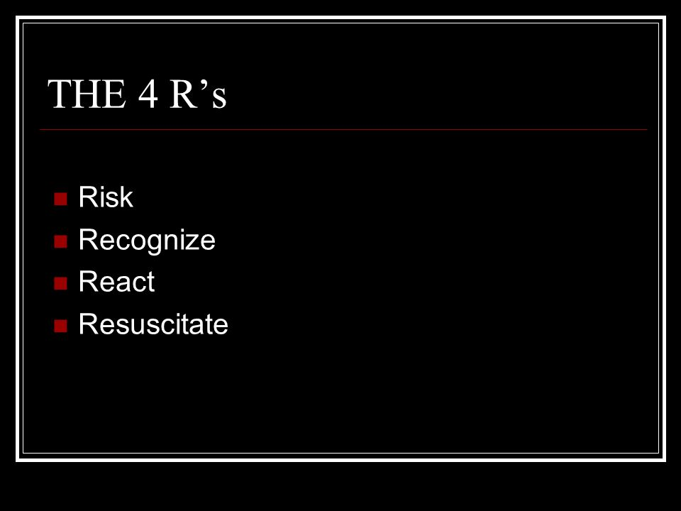 THE 4 R's Risk Recognize React Resuscitate