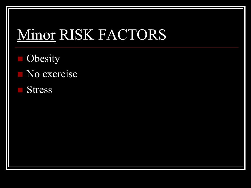Minor RISK FACTORS Obesity No exercise Stress