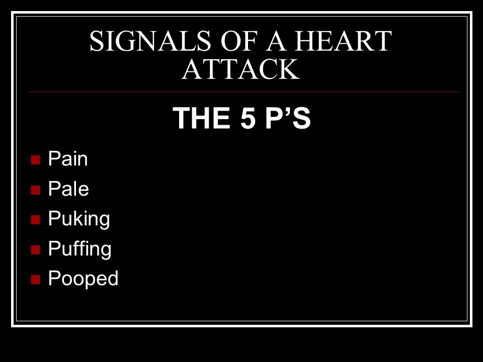 SIGNALS OF A HEART ATTACK Pain Pale Puking Puffing Pooped THE 5 P'S