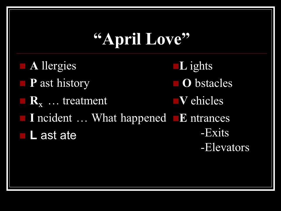 April Love A llergies P ast history R x … treatment I ncident … What happened L ast ate L ights O bstacles V ehicles E ntrances -Exits -Elevators