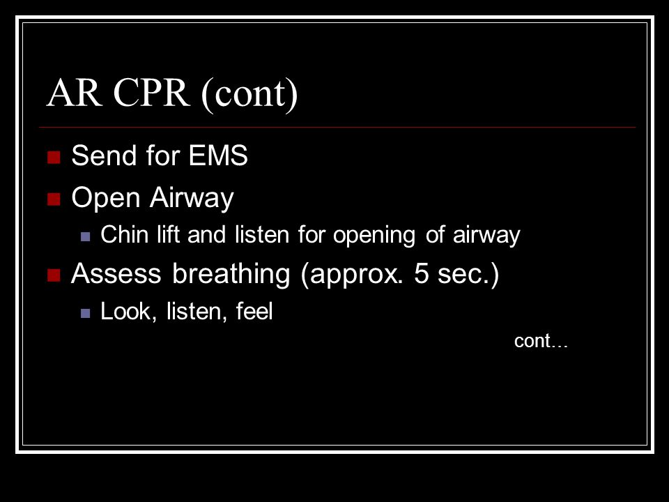 AR CPR (cont) Send for EMS Open Airway Chin lift and listen for opening of airway Assess breathing (approx. 5 sec.) Look, listen, feel cont…