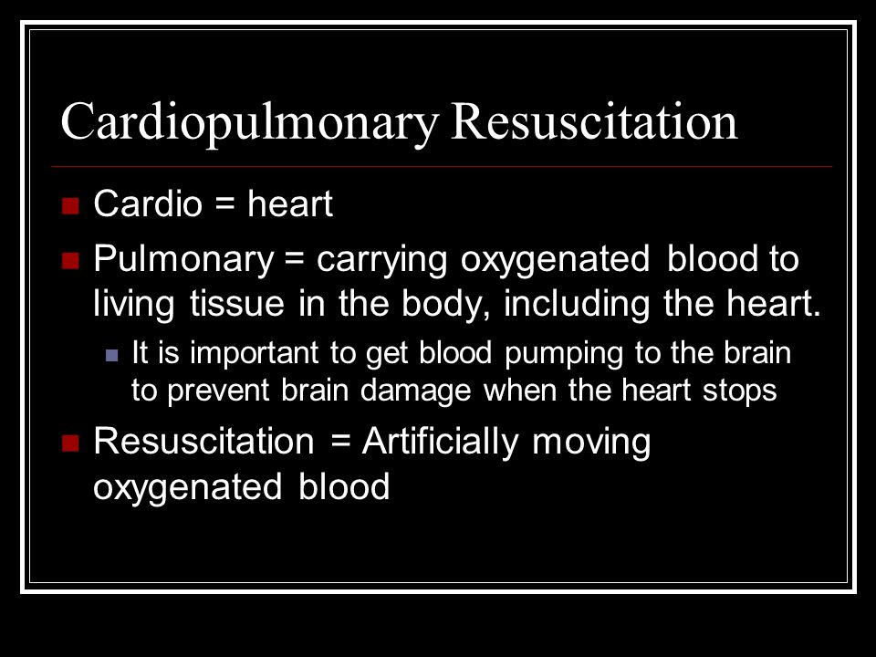 Cardiopulmonary Resuscitation Cardio = heart Pulmonary = carrying oxygenated blood to living tissue in the body, including the heart. It is important
