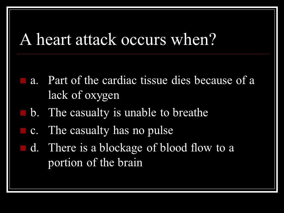 A heart attack occurs when? a.Part of the cardiac tissue dies because of a lack of oxygen b.The casualty is unable to breathe c.The casualty has no pu