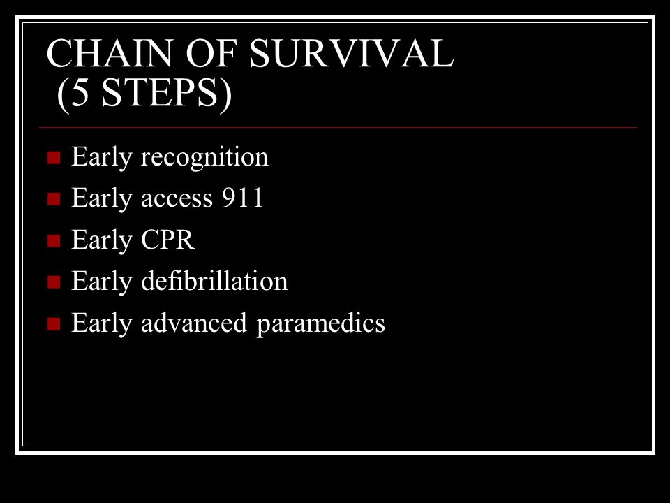 CHAIN OF SURVIVAL (5 STEPS) Early recognition Early access 911 Early CPR Early defibrillation Early advanced paramedics