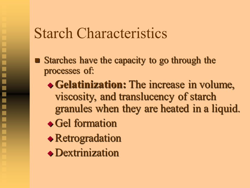 Starch Characteristics Gelatinization is dependent on a number of factors, including: Gelatinization is dependent on a number of factors, including:  Amount of water  Temperature  Timing  Stirring …and the presence of:  Acid  Sugar  Fat  Protein