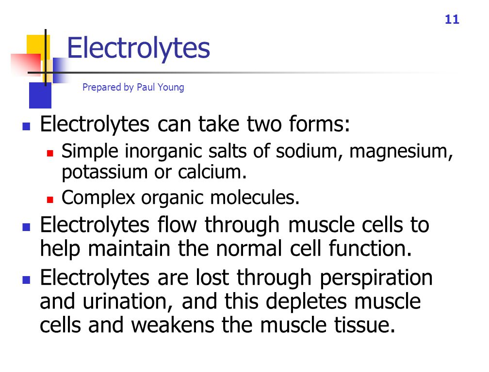 Prepared by Paul Young 11 Electrolytes Electrolytes can take two forms: Simple inorganic salts of sodium, magnesium, potassium or calcium.