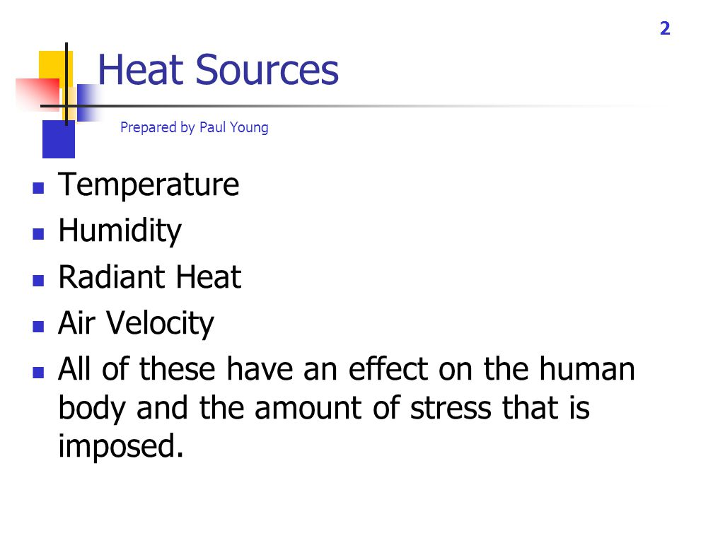 Prepared by Paul Young 2 Heat Sources Temperature Humidity Radiant Heat Air Velocity All of these have an effect on the human body and the amount of stress that is imposed.