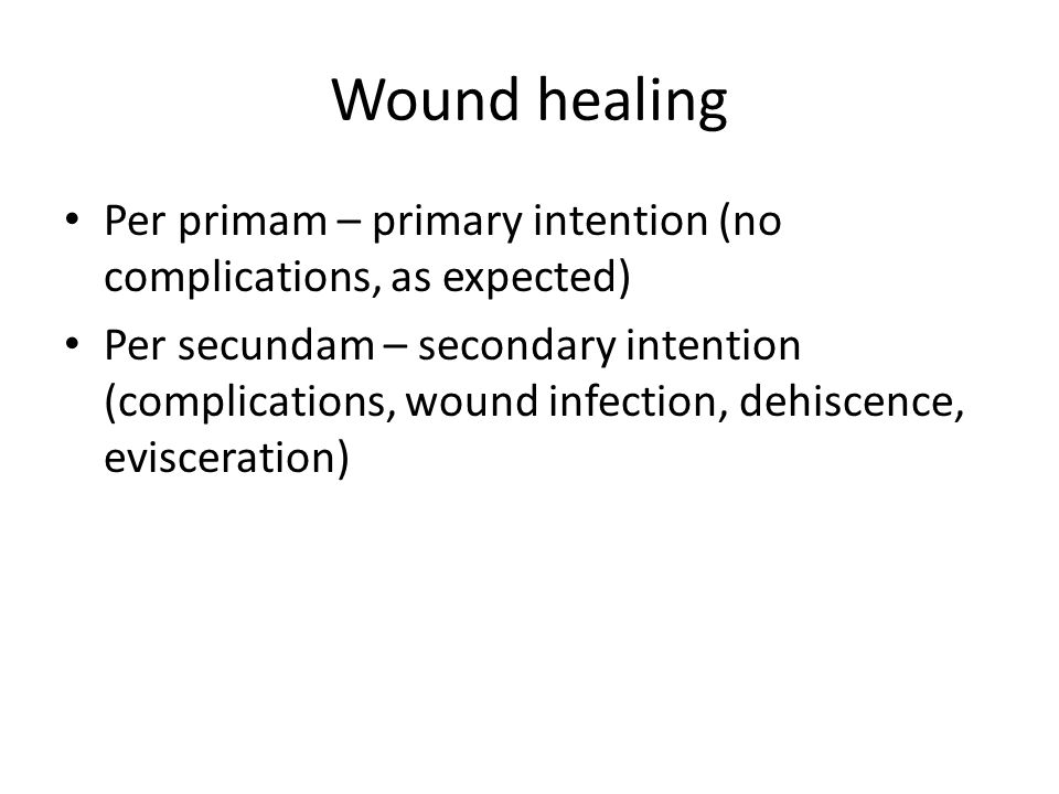 Wound healing Per primam – primary intention (no complications, as expected) Per secundam – secondary intention (complications, wound infection, dehis