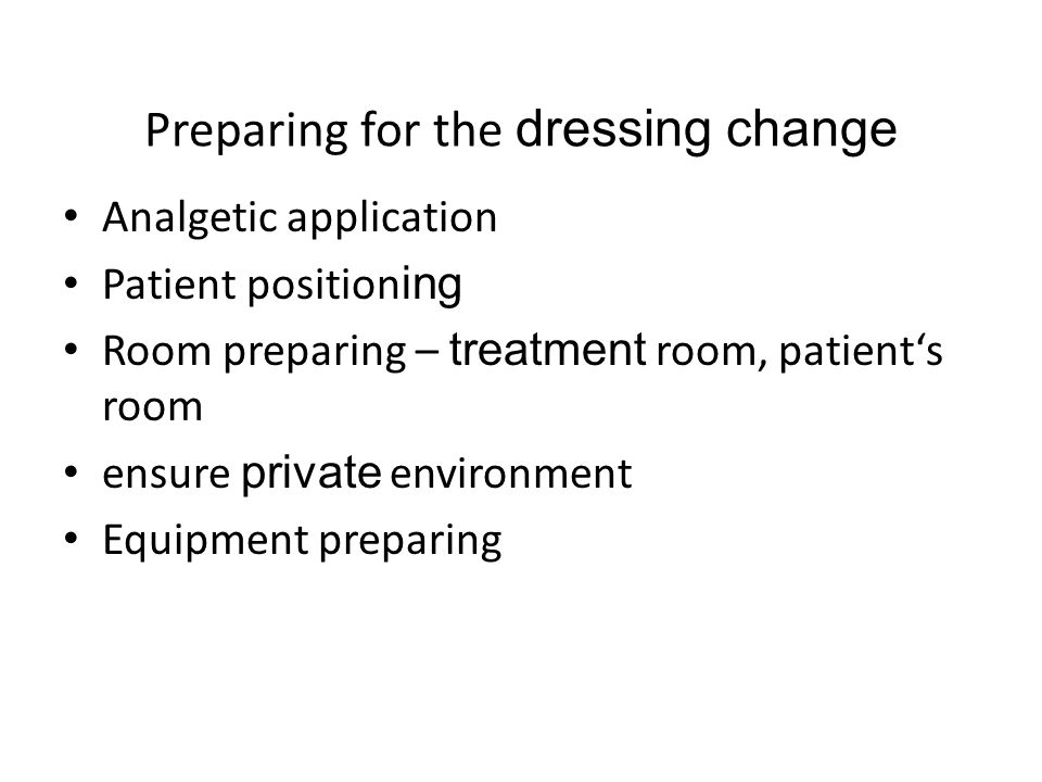 Preparing for the dressing change Analgetic application Patient position ing Room preparing – treatment room, patient's room ensure private environmen