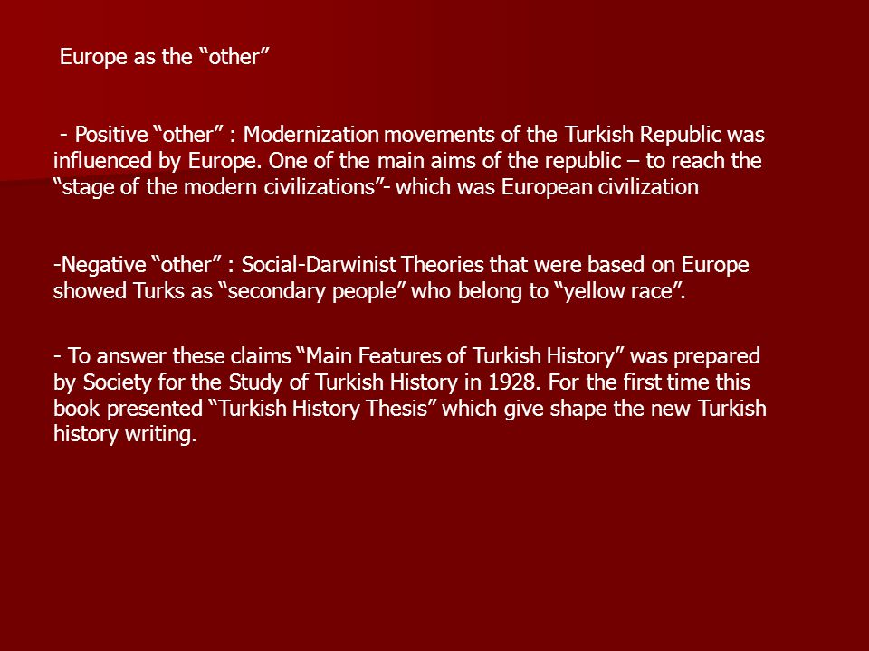 Europe as the other - Positive other : Modernization movements of the Turkish Republic was influenced by Europe.