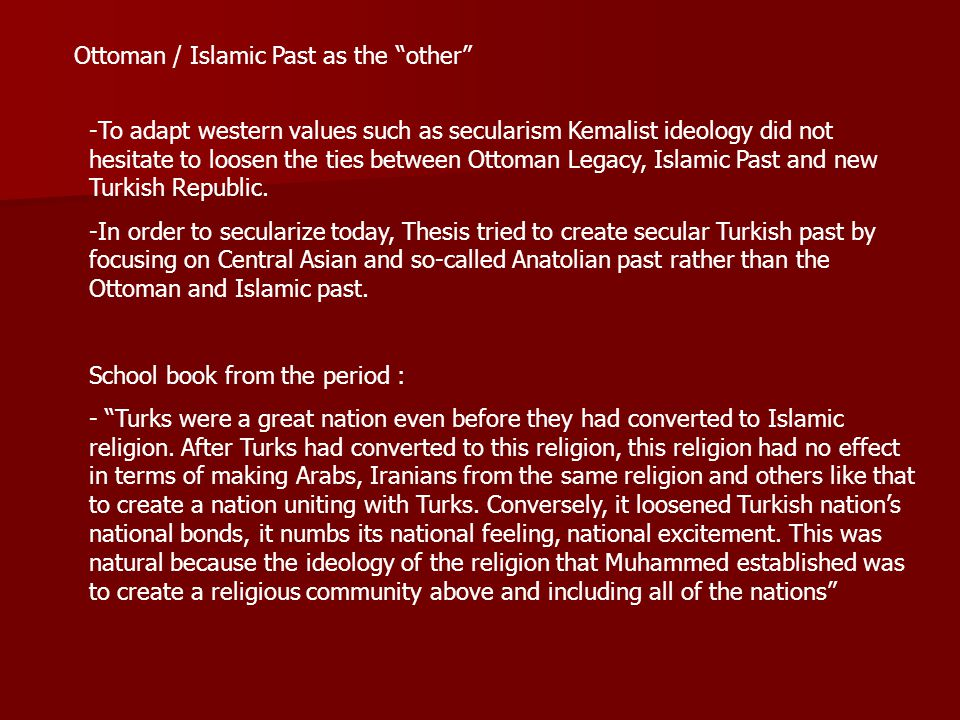 Ottoman / Islamic Past as the other -To adapt western values such as secularism Kemalist ideology did not hesitate to loosen the ties between Ottoman Legacy, Islamic Past and new Turkish Republic.