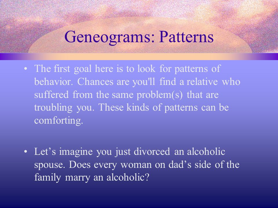 Geneograms: Patterns The first goal here is to look for patterns of behavior. Chances are you'll find a relative who suffered from the same problem(s)