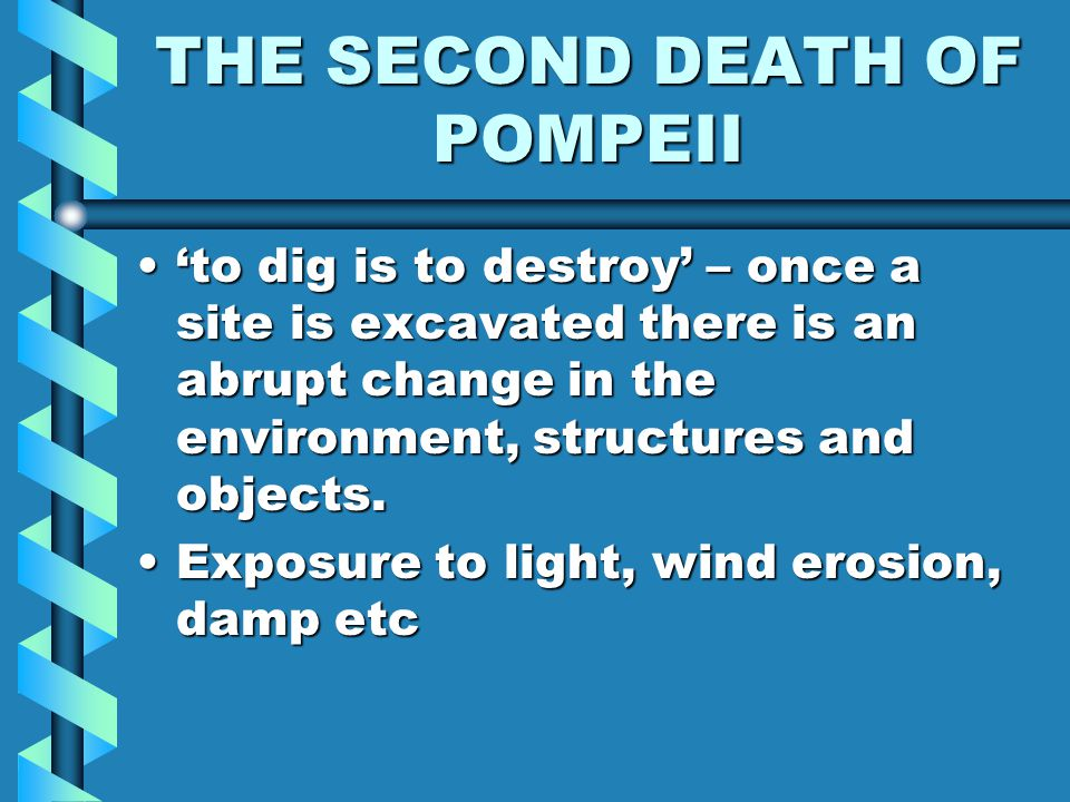 THE SECOND DEATH OF POMPEII 'to dig is to destroy' – once a site is excavated there is an abrupt change in the environment, structures and objects.'to dig is to destroy' – once a site is excavated there is an abrupt change in the environment, structures and objects.
