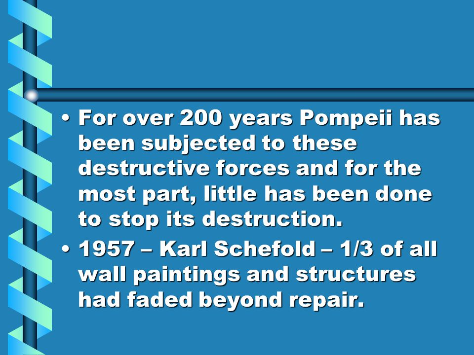 For over 200 years Pompeii has been subjected to these destructive forces and for the most part, little has been done to stop its destruction.For over